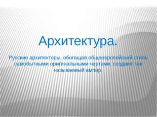 Архитектура. Русские архитекторы, обогащая общеевропейский стиль самобытными