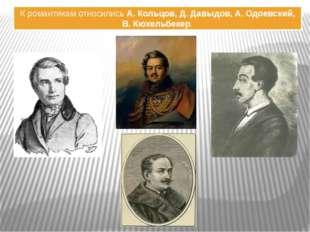 К романтикам относились А. Кольцов, Д. Давыдов, А. Одоевский, В. Кюхельбекер.