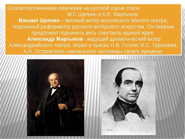 Основоположниками реализма на русской сцене стали М.С Щепкин и А.Е. Мартынов....