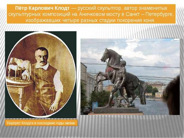 Пётр Карлович Клодт — русский скульптор, автор знаменитых скульптурных композ...