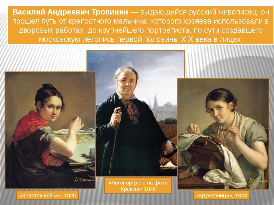 Василий Андреевич Тропинин — выдающийся русский живописец, он прошел путь от...