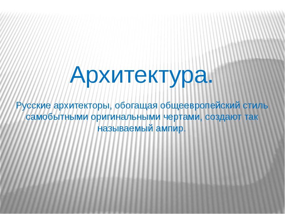 Архитектура. Русские архитекторы, обогащая общеевропейский стиль самобытными...