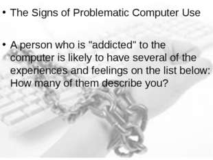 "The Signs of Problematic Computer Use A person who is ""addicted"" to the compu"