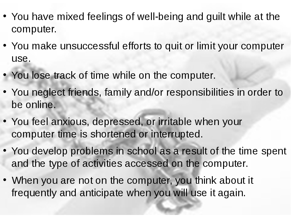 You have mixed feelings of well-being and guilt while at the computer. You ma...