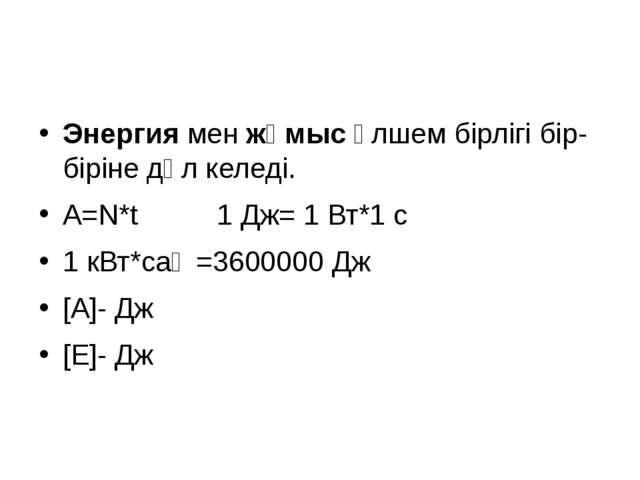 Энергия мен жұмыс өлшем бірлігі бір- біріне дәл келеді. А=N*t 1 Дж= 1 Вт*1 с...