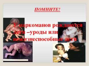 У наркоманов рождаются дети –уроды или нежизнеспособные дети. ПОМНИТЕ!