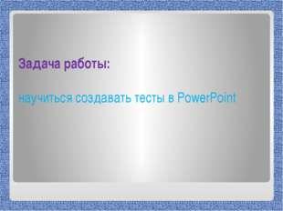 Задача работы: научиться создавать тесты в PowerPoint