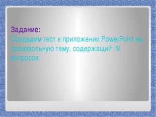 Задание: Создадим тест в приложении PowerPoint на произвольную тему, содержа