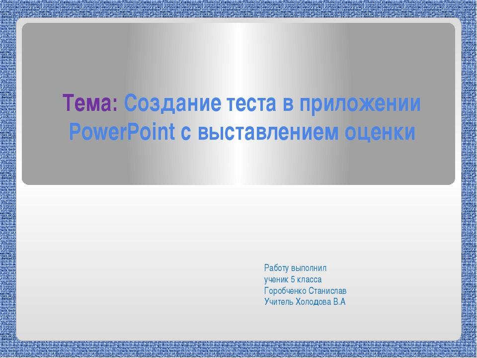 Тема: Создание теста в приложении PowerPoint с выставлением оценки Работу вып...