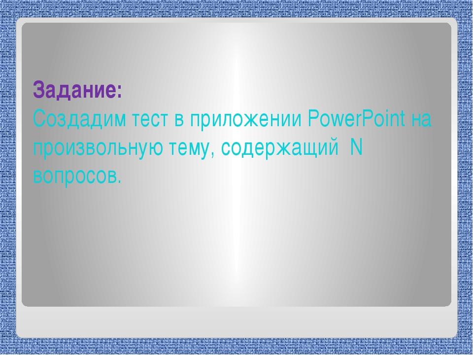 Задание: Создадим тест в приложении PowerPoint на произвольную тему, содержа...
