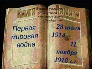 Первая мировая война 28 июля 1914 – 11 ноября 1918 г.г.