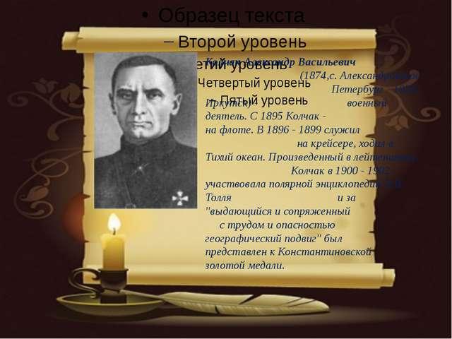 Колчак Александр Васильевич (1874,с. Александровское Петербург - 1920, Ирку...