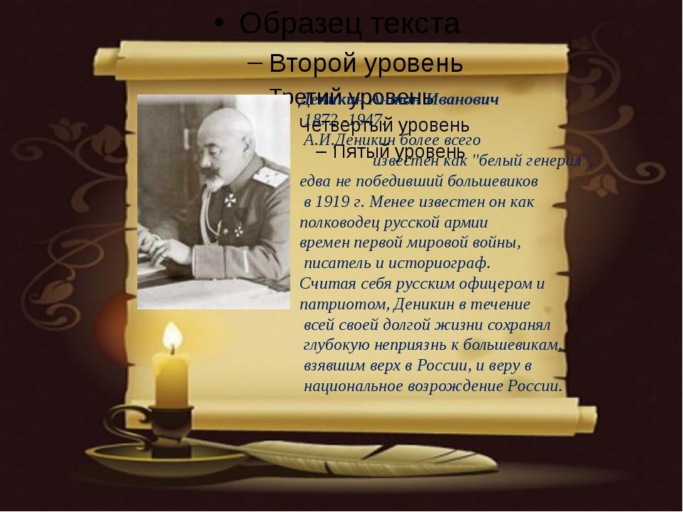"Деникин Антон Иванович 1872 -1947. А.И.Деникин более всего известен как ""бе..."