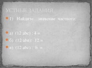 1) Найдите значение частного: а) (12 abc) : 4 = б) (12 аbn): 12 = в) (12 abc)