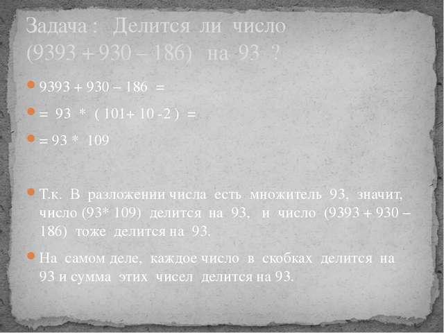 9393 + 930 – 186 = = 93 * ( 101+ 10 -2 ) = = 93 * 109 Т.к. В разложении числа...