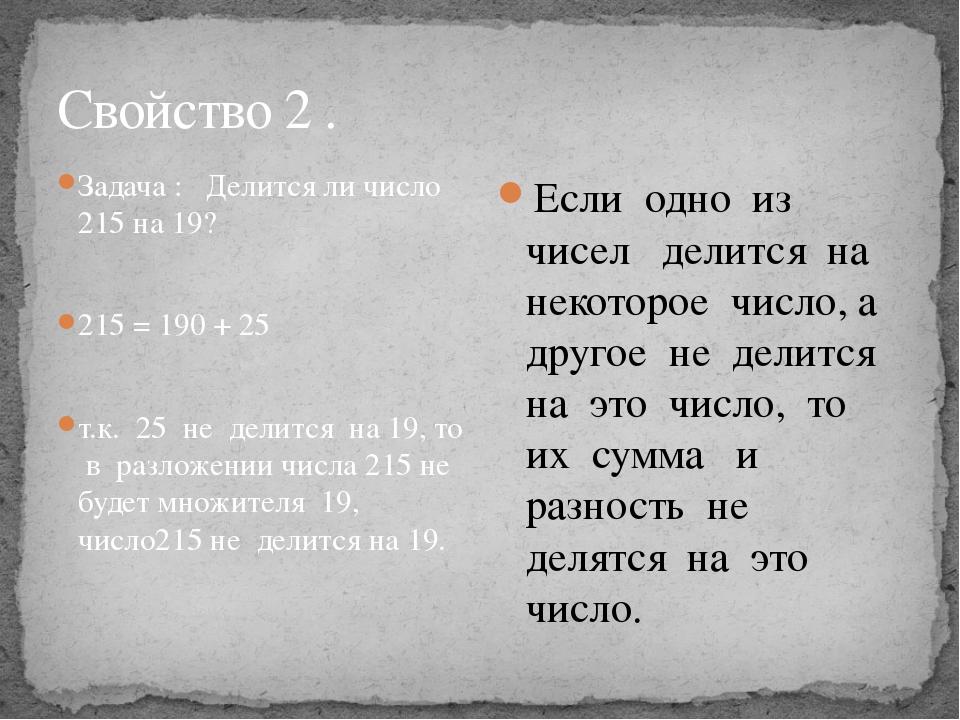 Свойство 2 . Задача : Делится ли число 215 на 19? 215 = 190 + 25 т.к. 25 не д...