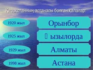 Қазақстанның астанасы болған қалалар: Орынбор Қызылорда Алматы Астана 1920 жы