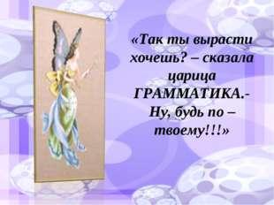 «Так ты вырасти хочешь? – сказала царица ГРАММАТИКА.- Ну, будь по – твоему!!!»