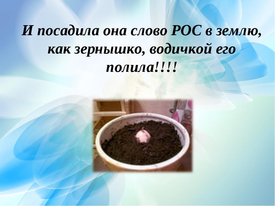 И посадила она слово РОС в землю, как зернышко, водичкой его полила!!!!