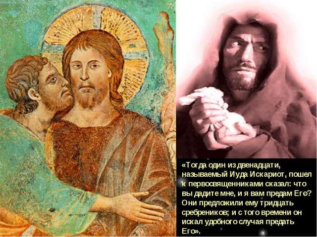 «Тогда один из двенадцати, называемый Иуда Искариот, пошел к первосвященникам...