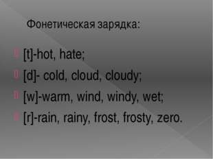 Фонетическая зарядка: [t]-hot, hate; [d]- cold, cloud, cloudy; [w]-warm, wind