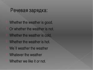 Речевая зарядка: Whether the weather is good, Or whether the weather is not.