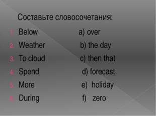 Составьте словосочетания: Below a) over Weather b) the day To cloud c) then t