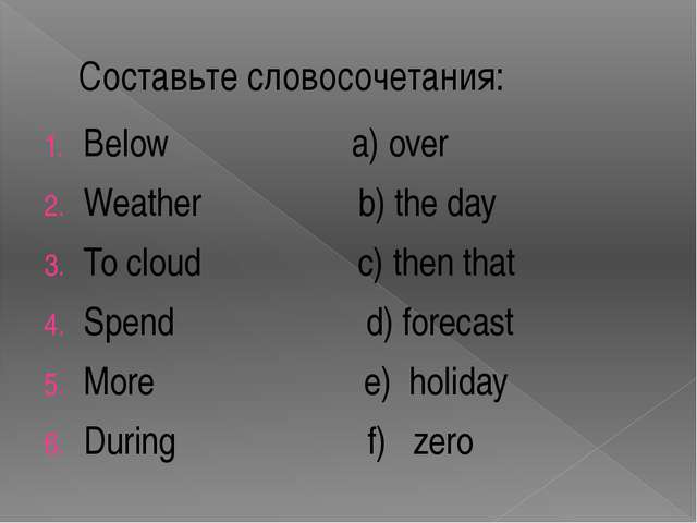 Составьте словосочетания: Below a) over Weather b) the day To cloud c) then t...