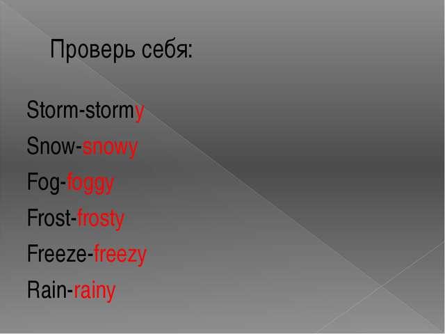 Проверь себя: Storm-stormy Snow-snowy Fog-foggy Frost-frosty Freeze-freezy Ra...