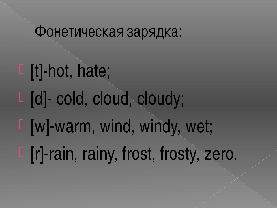 Фонетическая зарядка: [t]-hot, hate; [d]- cold, cloud, cloudy; [w]-warm, wind...