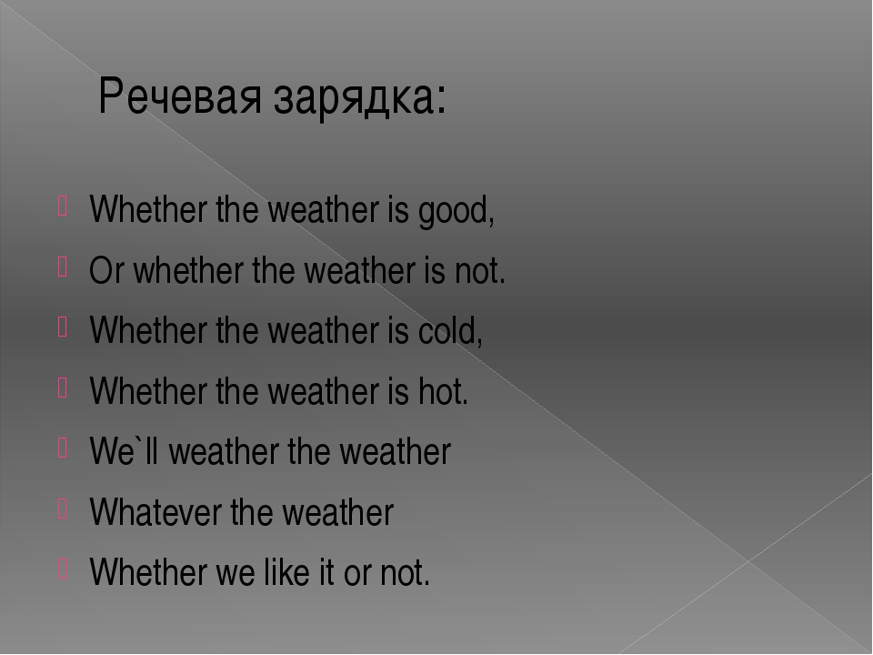Речевая зарядка: Whether the weather is good, Or whether the weather is not....