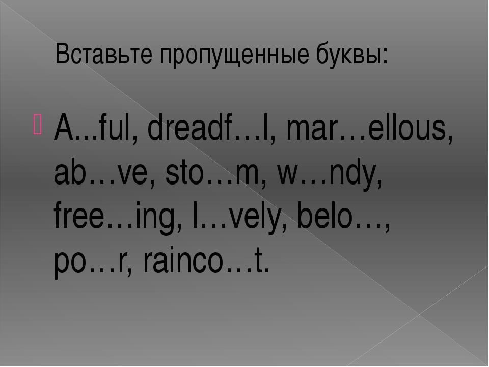 Вставьте пропущенные буквы: A...ful, dreadf…l, mar…ellous, ab…ve, sto…m, w…nd...