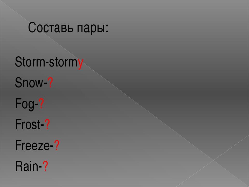Составь пары: Storm-stormy Snow-? Fog-? Frost-? Freeze-? Rain-?