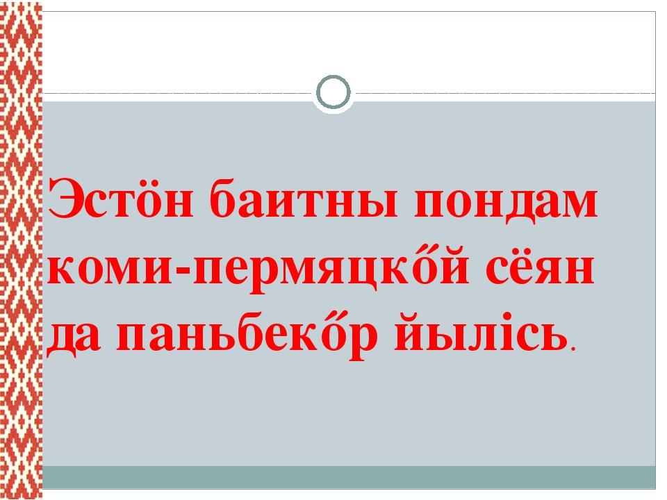 Эстöн баитны пондам коми-пермяцкőй сёян да паньбекőр йылiсь.