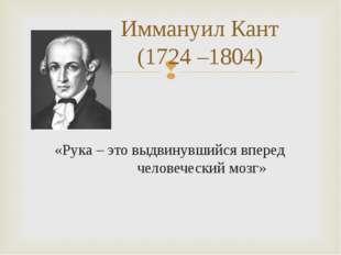 Иммануил Кант (1724 –1804) «Рука – это выдвинувшийся вперед человеческий м