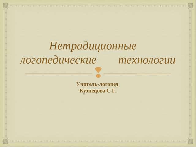Нетрадиционные логопедические технологии Учитель-логопед Кузнецова С.Г.
