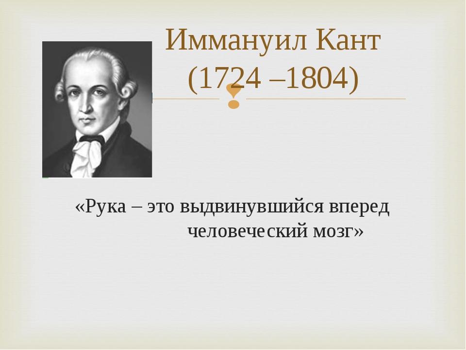 Иммануил Кант (1724 –1804) «Рука – это выдвинувшийся вперед человеческий м...