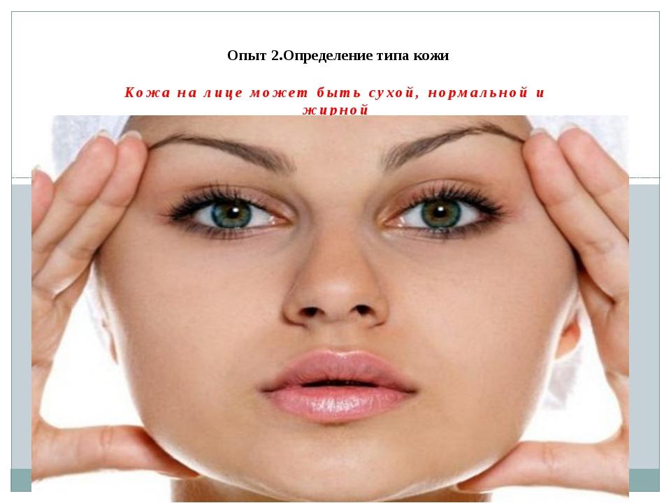 Кожа на лице может быть сухой, нормальной и жирной Опыт 2.Определение типа кожи