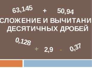 СЛОЖЕНИЕ И ВЫЧИТАНИЕ ДЕСЯТИЧНЫХ ДРОБЕЙ 0,37 0,128 2,9 63,145 50,94 + + -