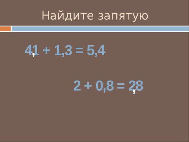 Найдите запятую 41 + 1,3 = 5,4 2 + 0,8 = 28 , ,