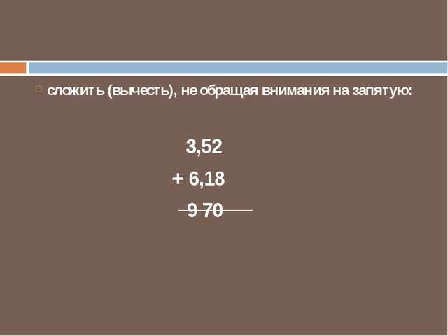 сложить (вычесть), не обращая внимания на запятую: 3,52 + 6,18 9 70