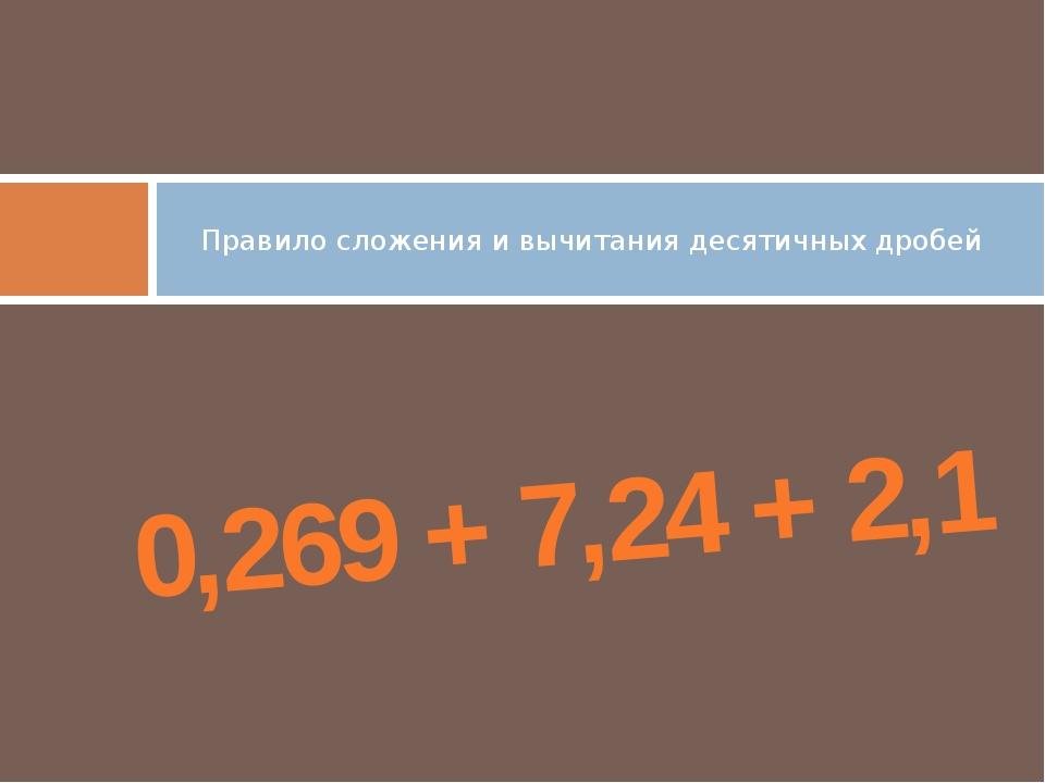 Правило сложения и вычитания десятичных дробей 0,269 + 7,24 + 2,1