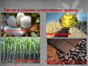 Так же в стране существуют ареалы Волокнистые возделывания масличные Сахароно