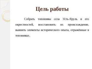 Цель работы Собрать топонимы села Усть-Яруль и его окрестностей, восстановить
