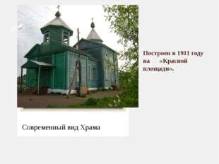 Построен в 1911 году на «Красной площади». Современный вид Храма