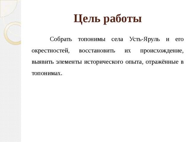 Цель работы Собрать топонимы села Усть-Яруль и его окрестностей, восстановить...