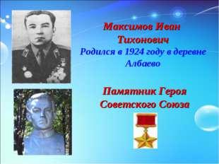 Максимов Иван Тихонович Родился в 1924 году в деревне Албаево Памятник Героя