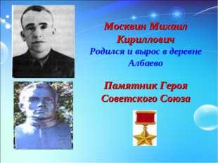 Москвин Михаил Кириллович Родился и вырос в деревне Албаево Памятник Героя Со