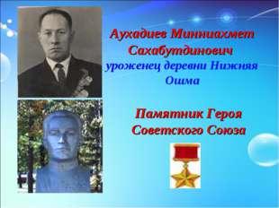 Аухадиев Минниахмет Сахабутдинович уроженец деревни Нижняя Ошма Памятник Гер