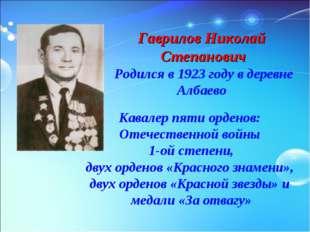 Гаврилов Николай Степанович Родился в 1923 году в деревне Албаево Кавалер пят